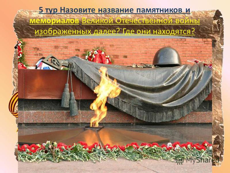5 тур Назовите название памятников и мемориалов Великой Отечественной войны изображенных далее? Где они находятся? Могила Неизвестному солдату у кремлевской стены. Москва.