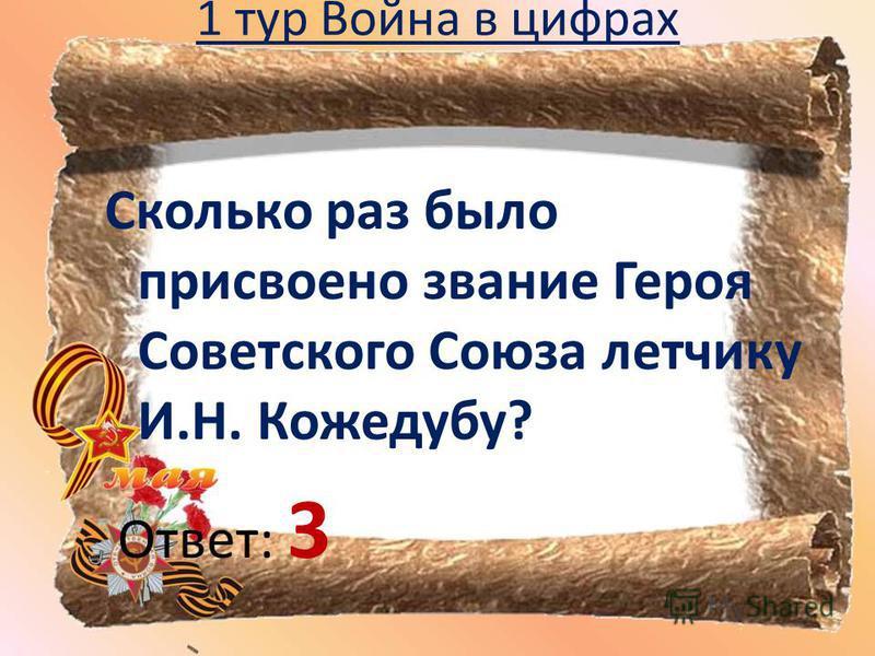 1 тур Война в цифрах Сколько раз было присвоено звание Героя Советского Союза летчику И.Н. Кожедубу? Ответ: 3