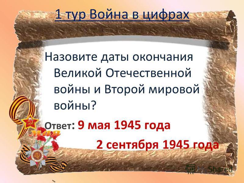 1 тур Война в цифрах Назовите даты окончания Великой Отечественной войны и Второй мировой войны? Ответ : 9 мая 1945 года 2 сентября 1945 года