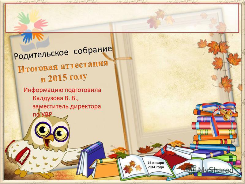 Родительское собрание 16 января 2014 года Информацию подготовила Калдузова В. В., заместитель директора по УВР