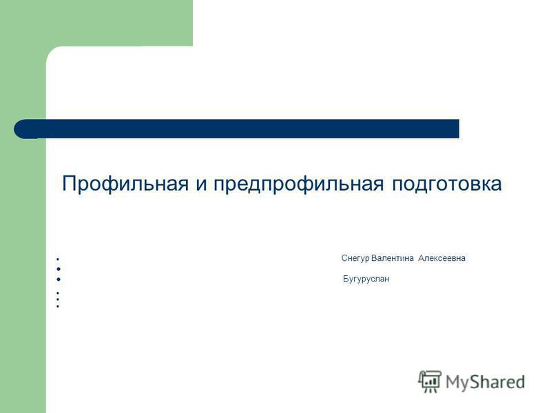 Профильная и предпрофильная подготовка Снегур Валентина Алексеевна Бугуруслан