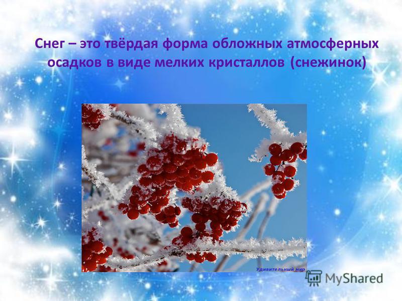 Снег – это твёрдая форма обложных атмосферных осадков в виде мелких кристаллов (снежинок)