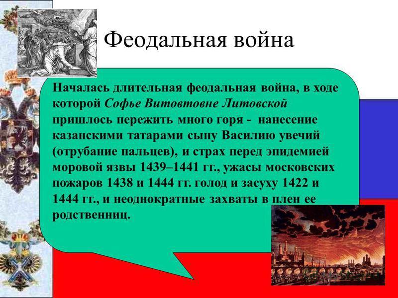 Феодальная война Началась длительная феодальная война, в ходе которой Софье Витовтовне Литовской пришлось пережить много горя - нанесение казанскими татарами сыну Василию увечий (отрубание пальцев), и страх перед эпидемией моровой язвы 1439–1441 гг.,