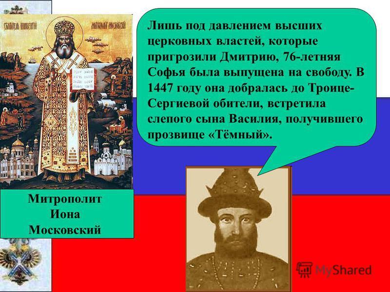 Витовт Лишь под давлением высших церковных властей, которые пригрозили Дмитрию, 76-летняя Софья была выпущена на свободу. В 1447 году она добралась до Троице- Сергиевой обители, встретила слепого сына Василия, получившего прозвище «Тёмный». Митрополи