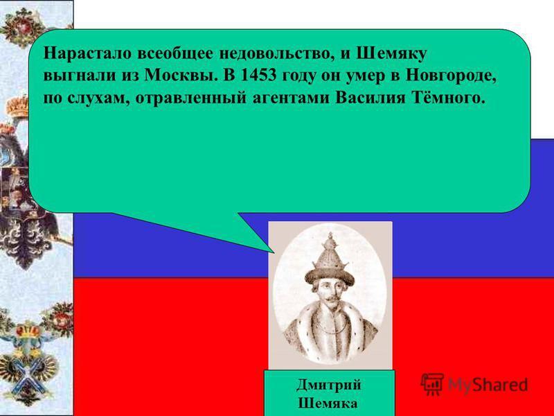 Дмитрий Шемяка Нарастало всеобщее недовольство, и Шемяку выгнали из Москвы. В 1453 году он умер в Новгороде, по слухам, отравленный агентами Василия Тёмного.
