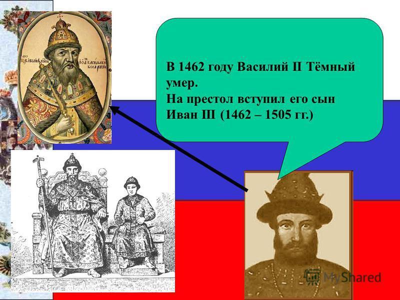В 1462 году Василий II Тёмный умер. На престол вступил его сын Иван III (1462 – 1505 гг.)