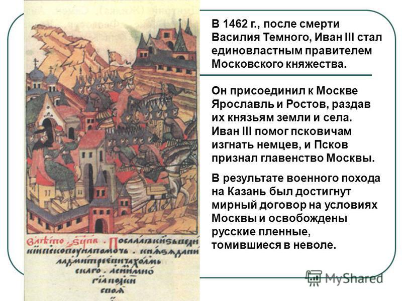 Иван III помог псковичам изгнать немцев, и Псков признал главенство Москвы. В результате военного похода на Казань был достигнут мирный договор на условиях Москвы и освобождены русские пленные, томившиеся в неволе. В 1462 г., после смерти Василия Тем