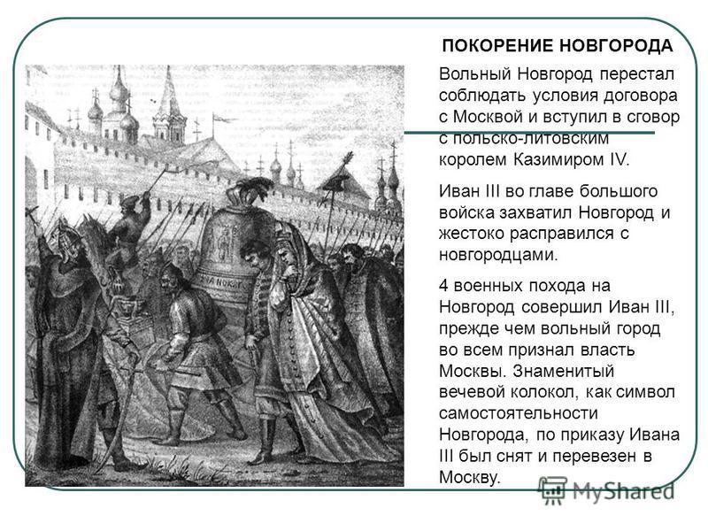 ПОКОРЕНИЕ НОВГОРОДА Вольный Новгород перестал соблюдать условия договора с Москвой и вступил в сговор с польско-литовским королем Казимиром IV. Иван III во главе большого войска захватил Новгород и жестоко расправился с новгородцами. 4 военных похода