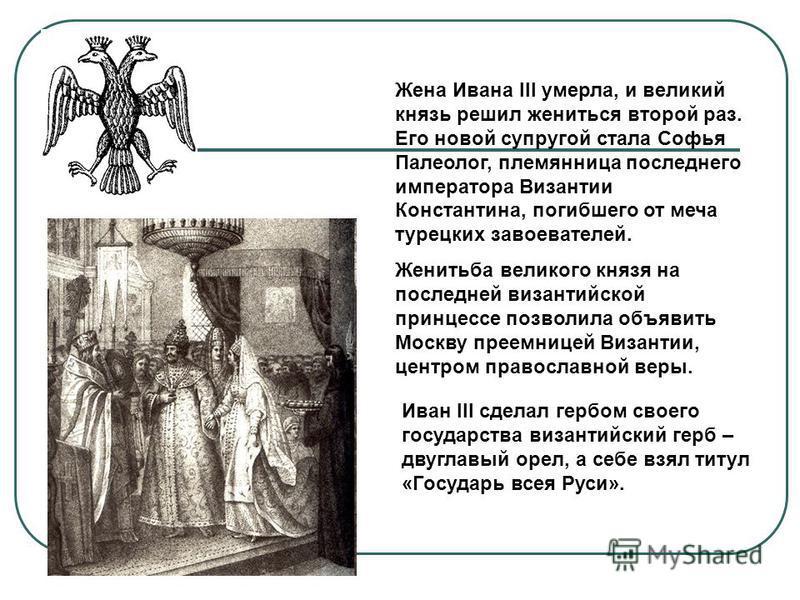 Жена Ивана III умерла, и великий князь решил жениться второй раз. Его новой супругой стала Софья Палеолог, племянница последнего императора Византии Константина, погибшего от меча турецких завоевателей. Женитьба великого князя на последней византийск