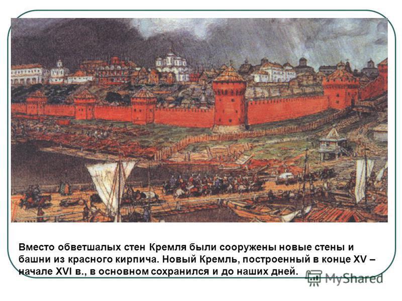 Вместо обветшалых стен Кремля были сооружены новые стены и башни из красного кирпича. Новый Кремль, построенный в конце XV – начале XVI в., в основном сохранился и до наших дней.