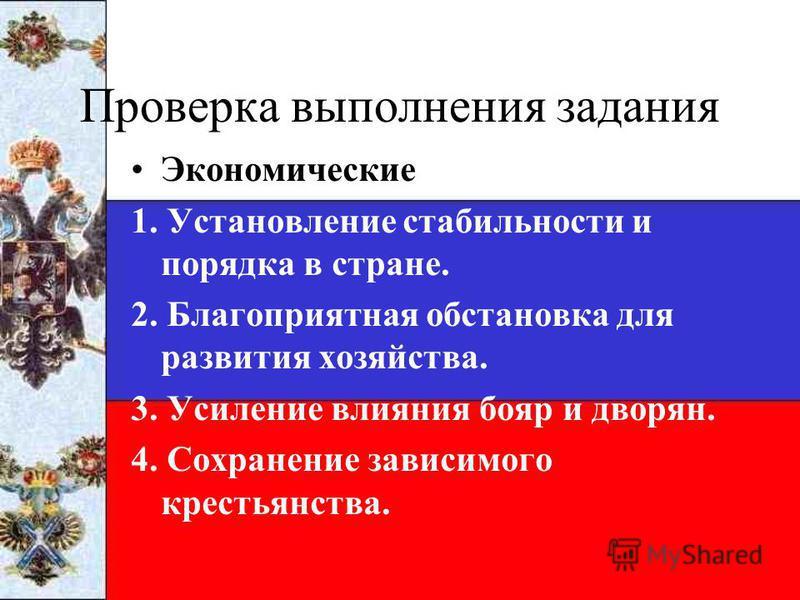 Проверка выполнения задания Экономические 1. Установление стабильности и порядка в стране. 2. Благоприятная обстановка для развития хозяйства. 3. Усиление влияния бояр и дворян. 4. Сохранение зависимого крестьянства.