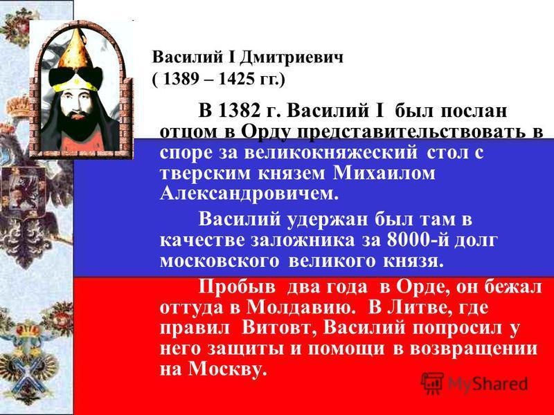В 1382 г. Василий I был послан отцом в Орду представительствовать в споре за великокняжеский стол с тверским князем Михаилом Александровичем. Василий удержан был там в качестве заложника за 8000-й долг московского великого князя. Пробыв два года в Ор