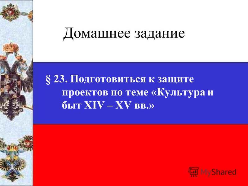 Домашнее задание § 23. Подготовиться к защите проектов по теме «Культура и быт XIV – XV вв.»