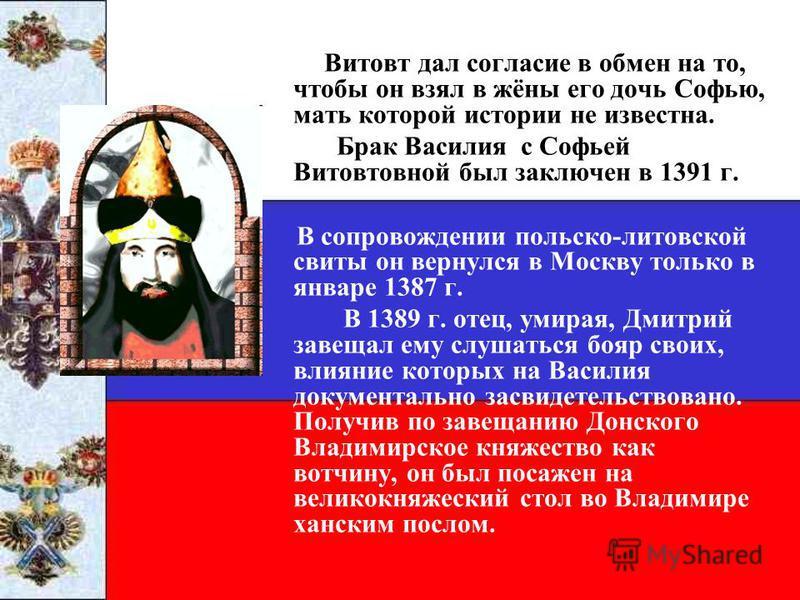 Витовт дал согласие в обмен на то, чтобы он взял в жёны его дочь Софью, мать которой истории не известна. Брак Василия с Софьей Витовтовной был заключен в 1391 г. В сопровождении польско-литовской свиты он вернулся в Москву только в январе 1387 г. В