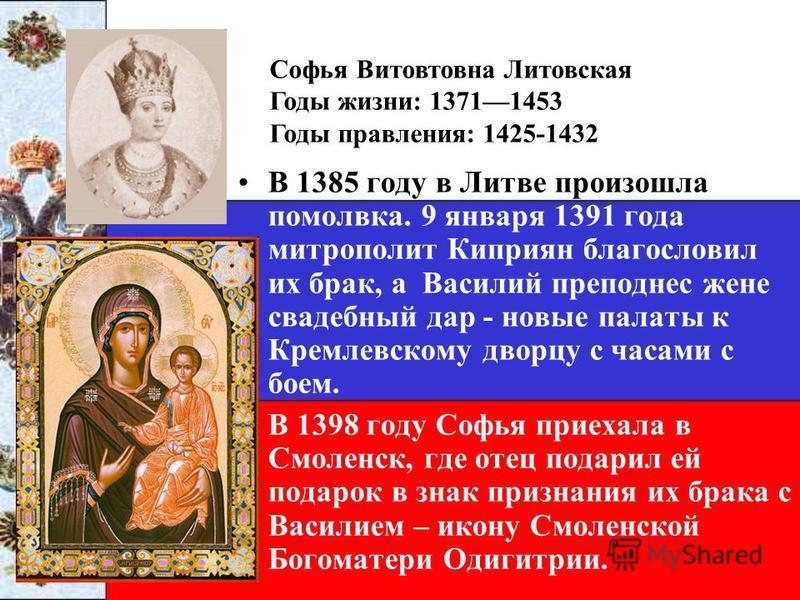 В 1385 году в Литве произошла помолвка. 9 января 1391 года митрополит Киприян благословил их брак, а Василий преподнес жене свадебный дар - новые палаты к Кремлевскому дворцу с часами с боем. В 1398 году Софья приехала в Смоленск, где отец подарил ей