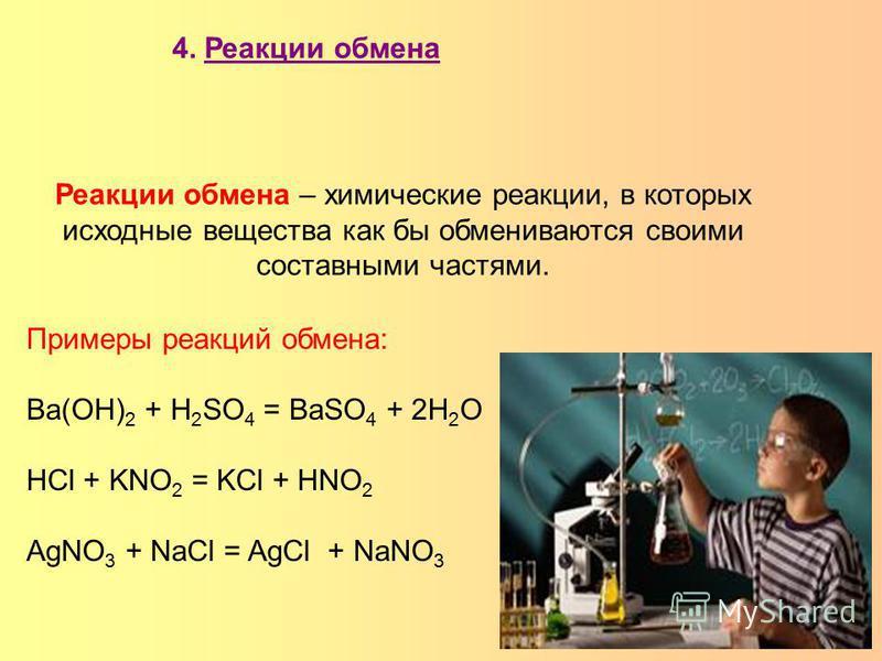 Реакции обмена – химические реакции, в которых исходные вещества как бы обмениваются своими составными частями. 4. Реакции обмена Примеры реакций обмена: Ba(OH) 2 + H 2 SO 4 = BaSO 4 + 2H 2 O HCl + KNO 2 = KCl + HNO 2 AgNO 3 + NaCl = AgCl + NaNO 3