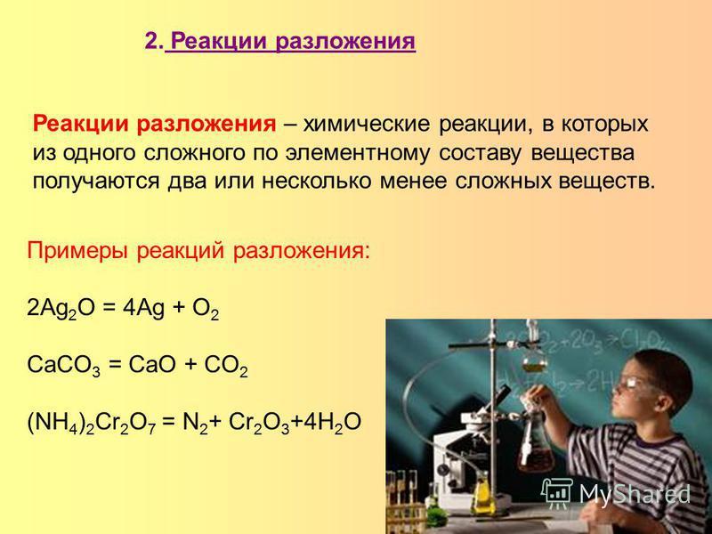 Реакции разложения – химические реакции, в которых из одного сложного по элементному составу вещества получаются два или несколько менее сложных веществ. 2. Реакции разложения Примеры реакций разложения: 2Ag 2 O = 4Ag + O 2 CaCO 3 = CaO + CO 2 (NH 4