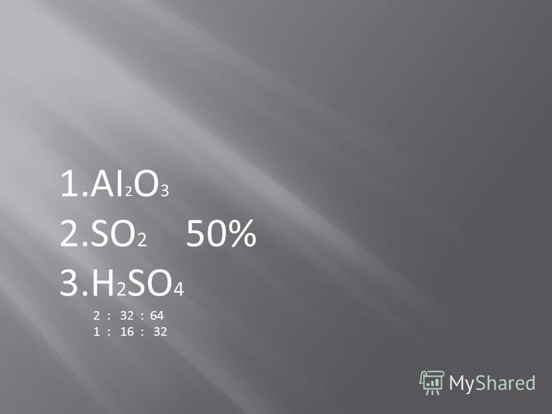 1. АI 2 O 3 2. SO 2 50% 3. H 2 SO 4 2 : 32 : 64 1 : 16 : 32