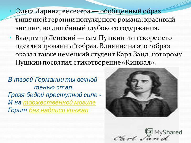 Ольга Ларина, её сестра обобщённый образ типичной героини популярного романа; красивый внешне, но лишённый глубокого содержания. Владимир Ленский сам Пушкин или скорее его идеализированный образ. Влияние на этот образ оказал также немецкий студент Ка