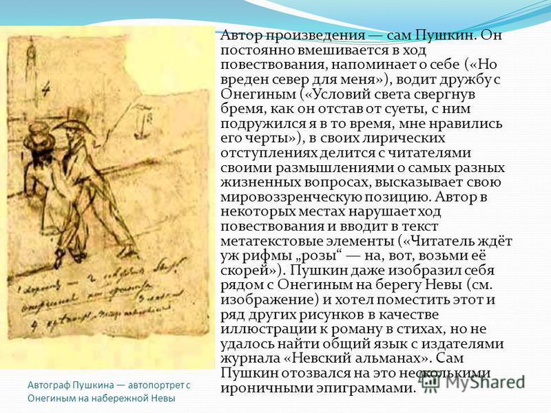 Автограф Пушкина автопортрет с Онегиным на набережной Невы Автор произведения сам Пушкин. Он постоянно вмешивается в ход повествования, напоминает о себе («Но вреден север для меня»), водит дружбу с Онегиным («Условий света свергнув бремя, как он отс