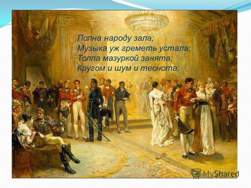 Полна народу зала; Музыка уж греметь устала; Толпа мазуркой занята; Кругом и шум и теснота;