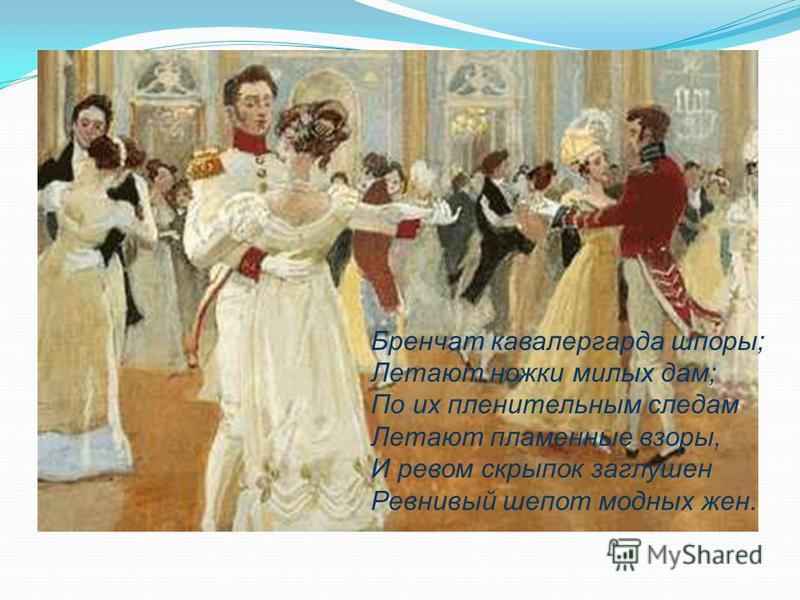 Бренчат кавалергарда шпоры; Летают ножки милых дам; По их пленительным следам Летают пламенные взоры, И ревом скрипок заглушен Ревнивый шепот модных жен.