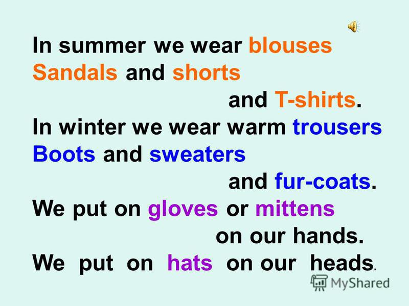 In summer we wear blouses Sandals and shorts and T-shirts. In winter we wear warm trousers Boots and sweaters and fur-coats. We put on gloves or mittens on our hands. We put on hats on our heads.