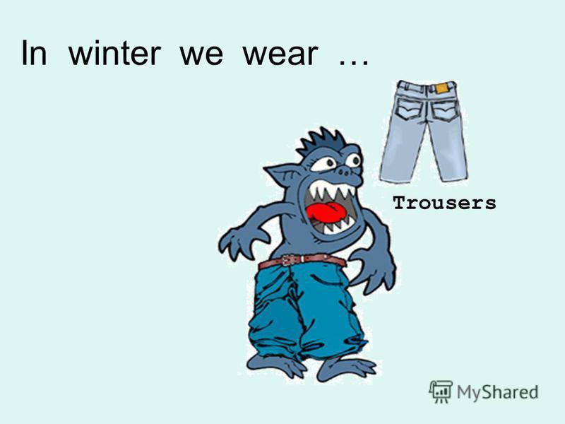 Trousers In winter we wear …