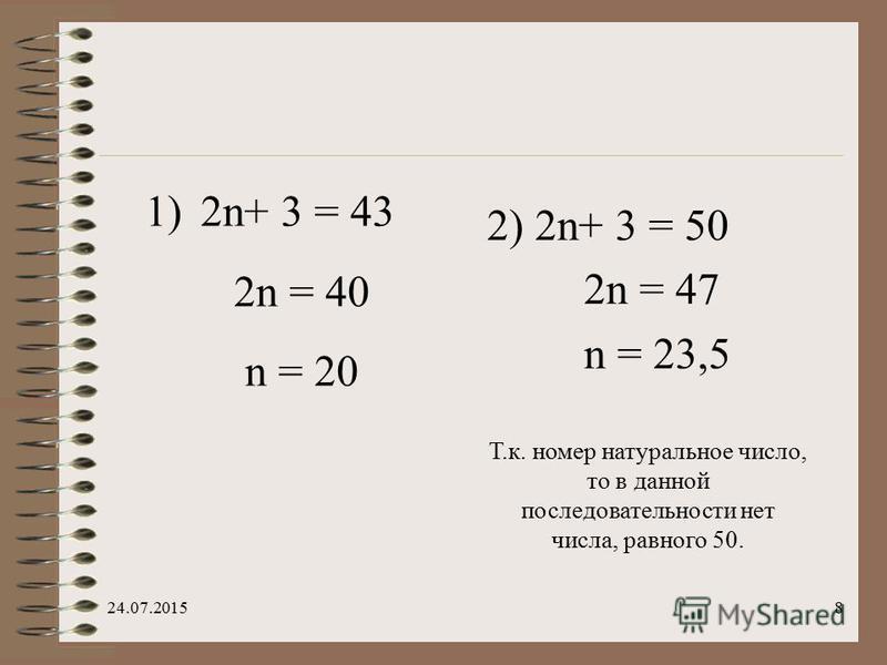 8 1) 2n+ 3 = 43 2n = 40 n = 20 2) 2n+ 3 = 50 2n = 47 n = 23,5 Т.к. номер натуральное число, то в данной последовательности нет числа, равного 50.