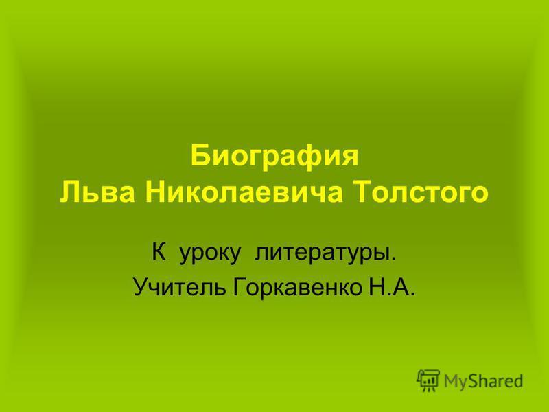 Биография Льва Николаевича Толстого К уроку литературы. Учитель Горкавенко Н.А.