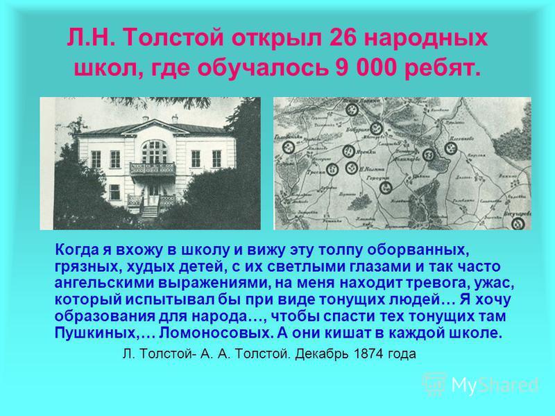 Л.Н. Толстой открыл 26 народных школ, где обучалось 9 000 ребят. Когда я вхожу в школу и вижу эту толпу оборванных, грязных, худых детей, с их светлыми глазами и так часто ангельскими выражениями, на меня находит тревога, ужас, который испытывал бы п