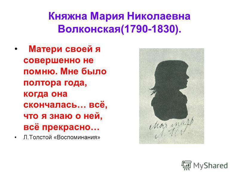 Княжна Мария Николаевна Волконская(1790-1830). Матери своей я совершенно не помню. Мне было полтора года, когда она скончалась… всё, что я знаю о ней, всё прекрасно… Л.Толстой «Воспоминания»