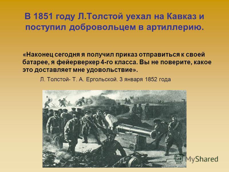 В 1851 году Л.Толстой уехал на Кавказ и поступил добровольцем в артиллерию. «Наконец сегодня я получил приказ отправиться к своей батарее, я фейерверкер 4-го класса. Вы не поверите, какое это доставляет мне удовольствие». Л. Толстой- Т. А. Ергольской