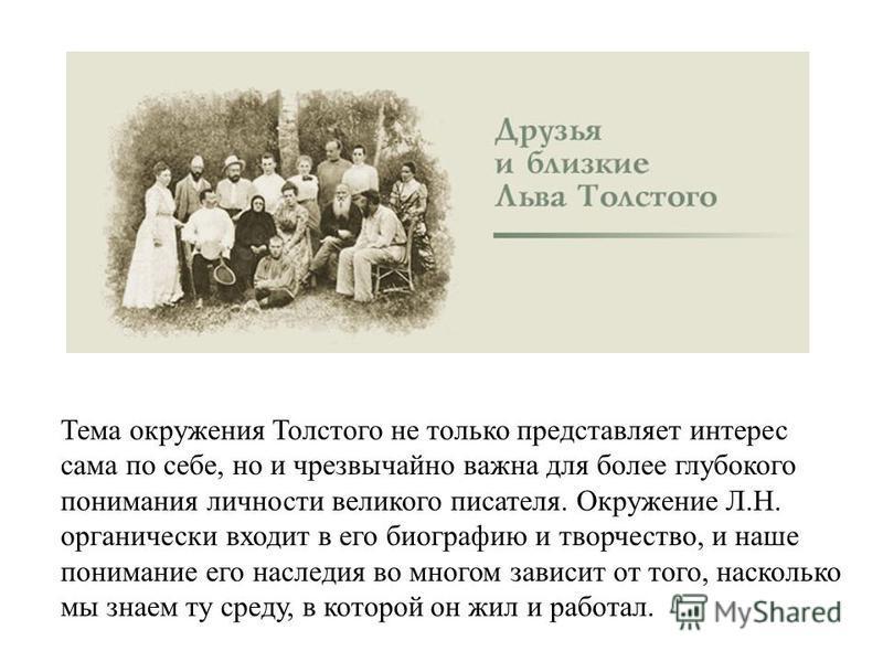 Тема окружения Толстого не только представляет интерес сама по себе, но и чрезвычайно важна для более глубокого понимания личности великого писателя. Окружение Л.Н. органически входит в его биографию и творчество, и наше понимание его наследия во мно