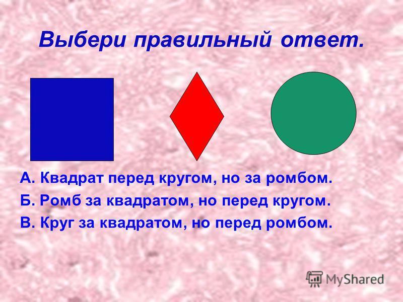 Выбери правильный ответ. А. Квадрат перед кругом, но за ромбом. Б. Ромб за квадратом, но перед кругом. В. Круг за квадратом, но перед ромбом.