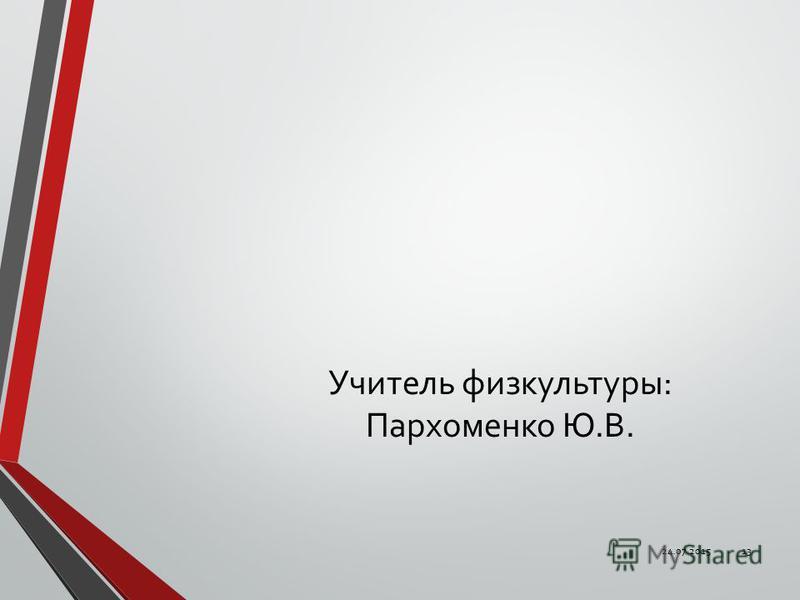 Учитель физкультуры: Пархоменко Ю.В. 24.07.201513
