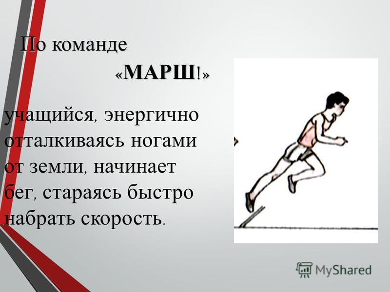 учащийся, энергично отталкиваясь ногами от земли, начинает бег, стараясь быстро набрать скорость. По команде « МАРШ !»