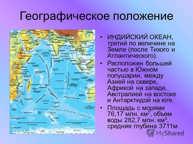 Географическое положение ИНДИЙСКИЙ ОКЕАН, третий по величине на Земле (после Тихого и Атлантического). Расположен большей частью в Южном полушарии, между Азией на севере, Африкой на западе, Австралией на востоке и Антарктидой на юге. Площадь с морями