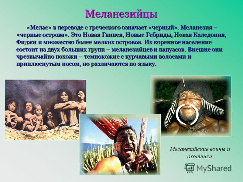 Меланезийцы «Мелас» в переводе с греческого означает «черный». Меланезия – «черные острова». Это Новая Гвинея, Новые Гебриды, Новая Каледония, Фиджи и множество более мелких островов. Их коренное население состоит из двух больших групп – меланезийцев