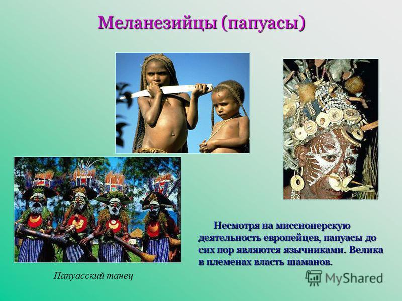 Меланезийцы (папуасы) Папуасский танец Несмотря на миссионерскую деятельность европейцев, папуасы до сих пор являются язычниками. Велика в племенах власть шаманов.