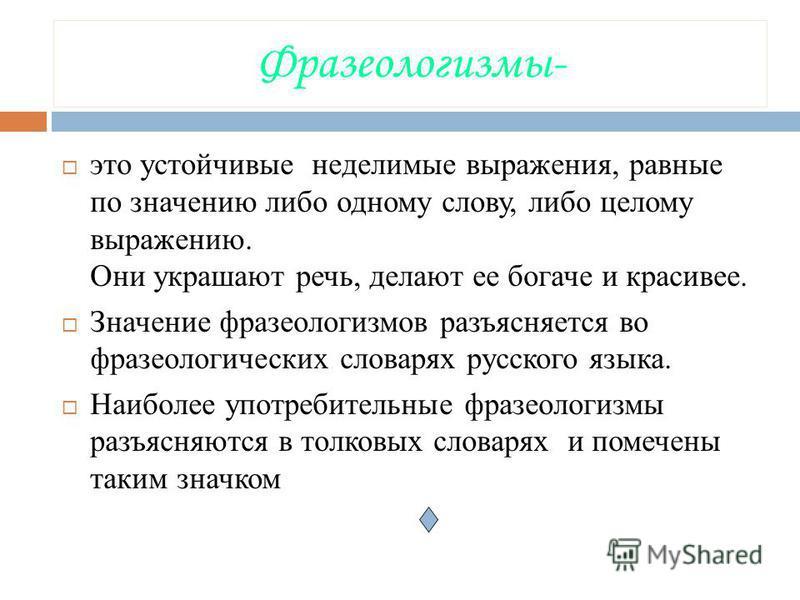 Фразеологизмы- это устойчивые неделимые выражения, равные по значению либо одному слову, либо целому выражению. Они украшают речь, делают ее богаче и красивее. Значение фразеологизмов разъясняется во фразеологических словарях русского языка. Наиболее