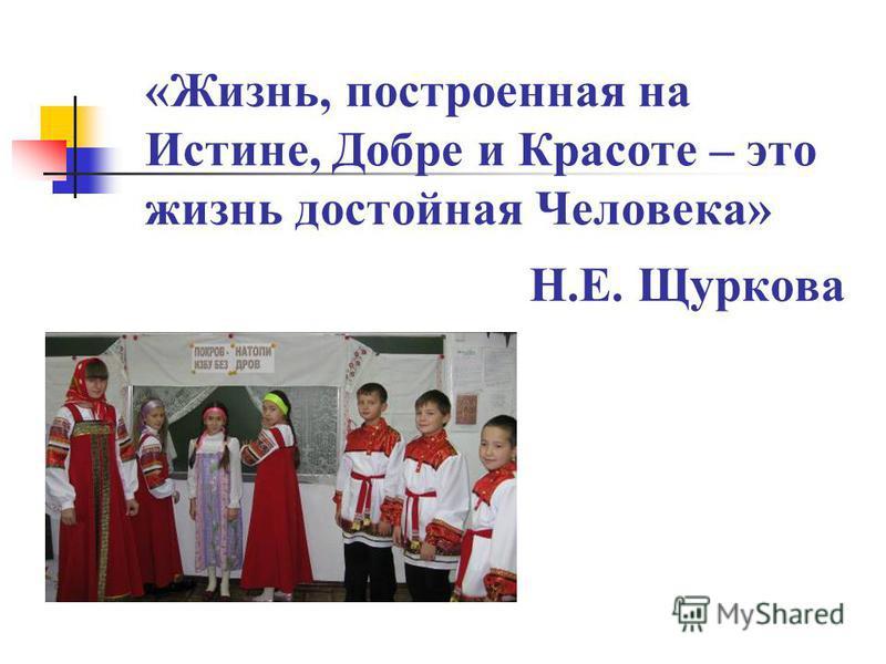 «Жизнь, построенная на Истине, Добре и Красоте – это жизнь достойная Человека» Н.Е. Щуркова