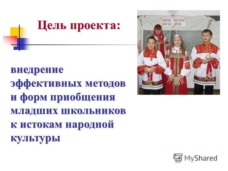 Цель проекта: внедрение эффективных методов и форм приобщения младших школьников к истокам народной культуры