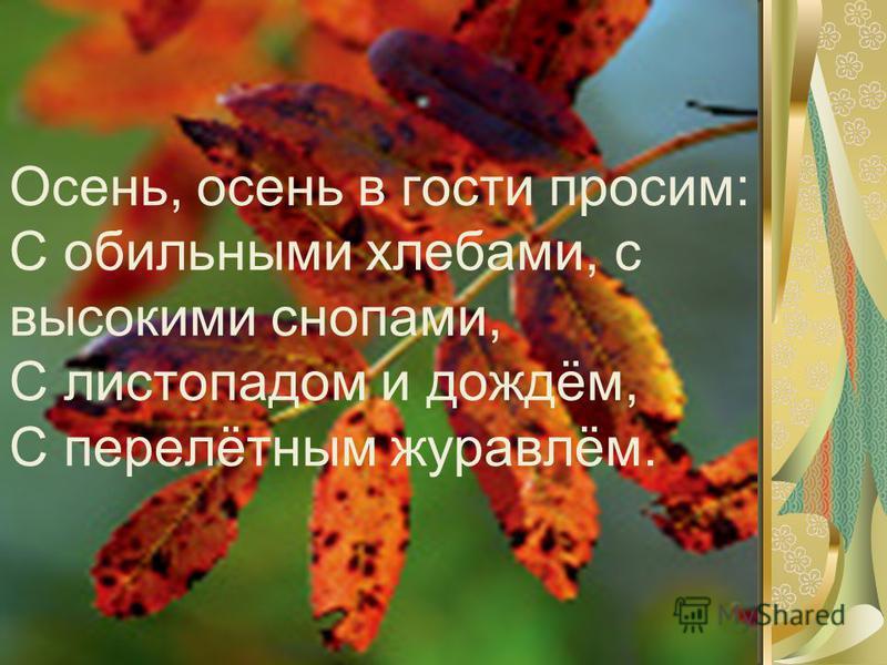 Осень, осень в гости просим: С обильными хлебами, с высокими снопами, С листопадом и дождём, С перелётным журавлём.