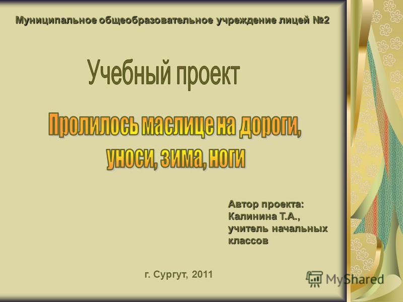 Муниципальное общеобразовательное учреждение лицей 2 г. Сургут, 2011 Автор проекта: Калинина Т.А., учитель начальных классов