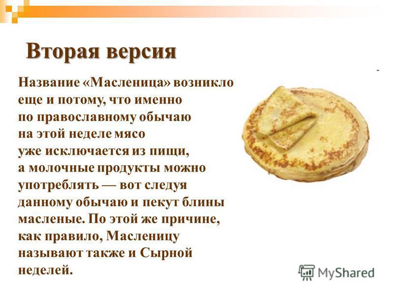 Название «Масленица» возникло еще и потому, что именно по православному обычаю на этой неделе мясо уже исключается из пищи, а молочные продукты можно употреблять вот следуя данному обычаю и пекут блины масленые. По этой же причине, как правило, Масле
