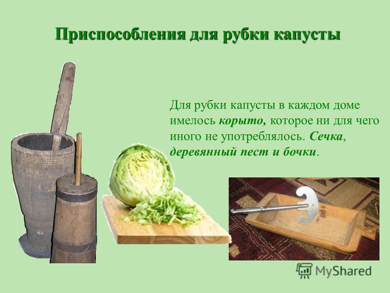 Для рубки капусты в каждом доме имелось корыто, которое ни для чего иного не употреблялось. Сечка, деревянный пест и бочки. Приспособления для рубки капусты