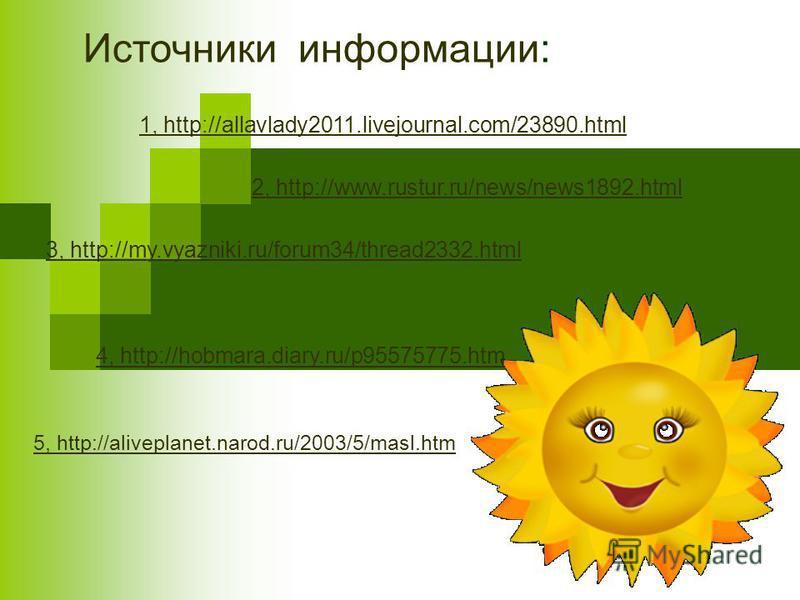 3, http://my.vyazniki.ru/forum34/thread2332. html 2, http://www.rustur.ru/news/news1892. html 4, http://hobmara.diary.ru/p95575775. htm 5, http://aliveplanet.narod.ru/2003/5/masl.htm 1, http://allavlady2011.livejournal.com/23890. html Источники инфор