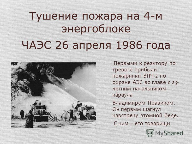 Тушение пожара на 4-м энергоблоке ЧАЭС 26 апреля 1986 года Первыми к реактору по тревоге прибыли пожарники ВПЧ-2 по охране АЭС во главе с 23- летним начальником караула Владимиром Правиком. Он первым шагнул навстречу атомной беде. С ним – его товарищ