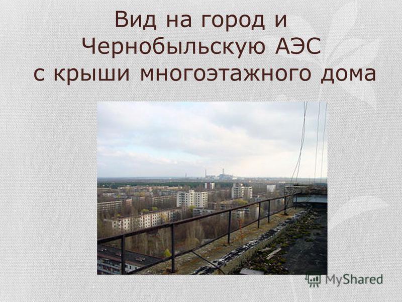 Вид на город и Чернобыльскую АЭС с крыши многоэтажного дома